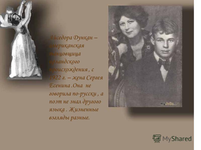Айседора Дункан – американская танцовщица ирландского происхождения, с 1922 г. – жена Сергея Есенина.Она не говорила по-русски, а поэт не знал другого языка. Жизненные взгляды разные.