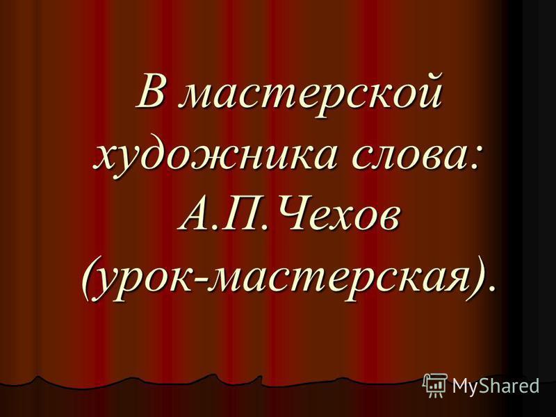 В мастерской художника слова: А.П.Чехов (урок-мастерская).