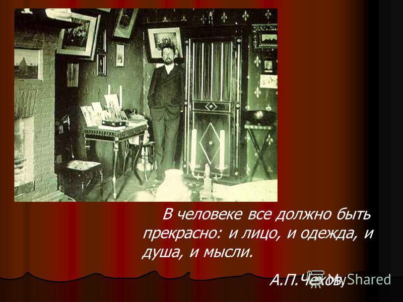 В человеке все должно быть прекрасно: и лицо, и одежда, и душа, и мысли. А.П.Чехов.