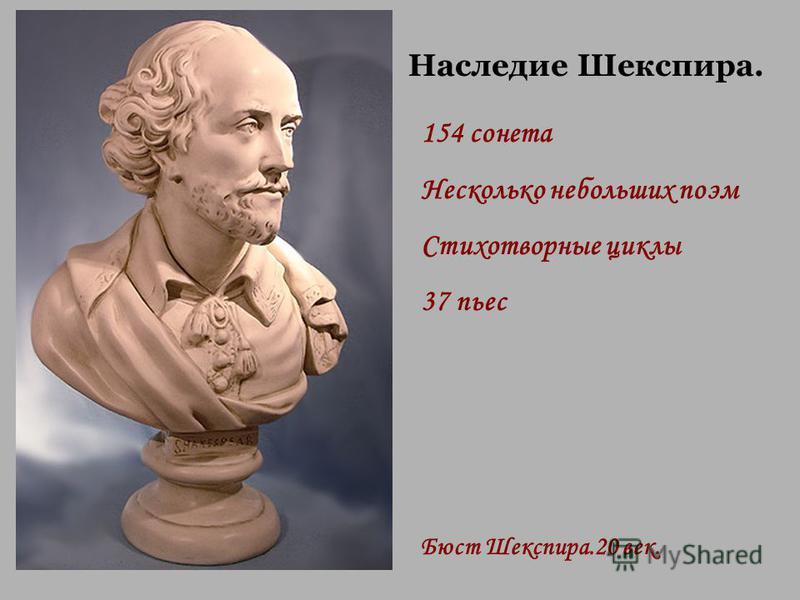 Бюст Шекспира.20 век. Наследие Шекспира. 154 сонета Несколько небольших поэм Стихотворные циклы 37 пьес