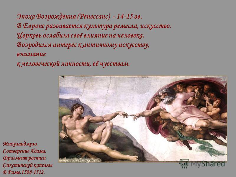 Эпоха Возрождения (Ренессанс) - 14-15 вв. В Европе развивается культура ремесла, искусство. Церковь ослабила своё влияние на человека. Возродился интерес к античному искусству, внимание к человеческой личности, её чувствам. Микеланджело. Сотворение А