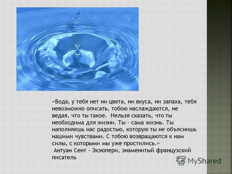 «Вода, у тебя нет ни цвета, ни вкуса, ни запаха, тебя невозможно описать, тобою наслаждаются, не ведая, что ты такое. Нельзя сказать, что ты необходима для жизни. Ты – сама жизнь. Ты наполняешь нас радостью, которую ты не объяснишь нашими чувствами.