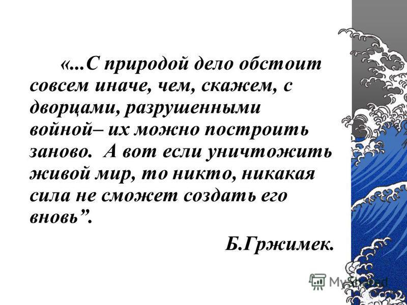 «...С природой дело обстоит совсем иначе, чем, скажем, с дворцами, разрушенными войной– их можно построить заново. А вот если уничтожить живой мир, то никто, никакая сила не сможет создать его вновь. Б.Гржимек.