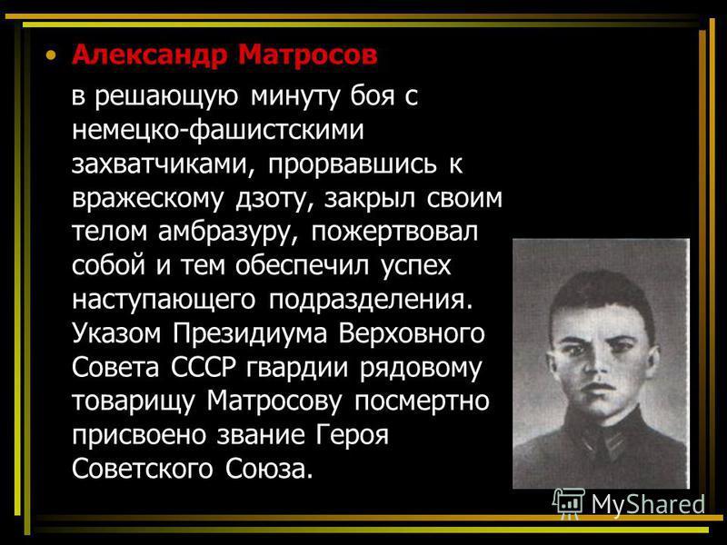 Александр Матросов в решающую минуту боя с немецко-фашистскими захватчиками, прорвавшись к вражескому дзоту, закрыл своим телом амбразуру, пожертвовал собой и тем обеспечил успех наступающего подразделения. Указом Президиума Верховного Совета СССР гв