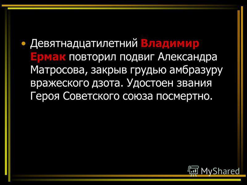 Девятнадцатилетний Владимир Ермак повторил подвиг Александра Матросова, закрыв грудью амбразуру вражеского дзота. Удостоен звания Героя Советского союза посмертно.