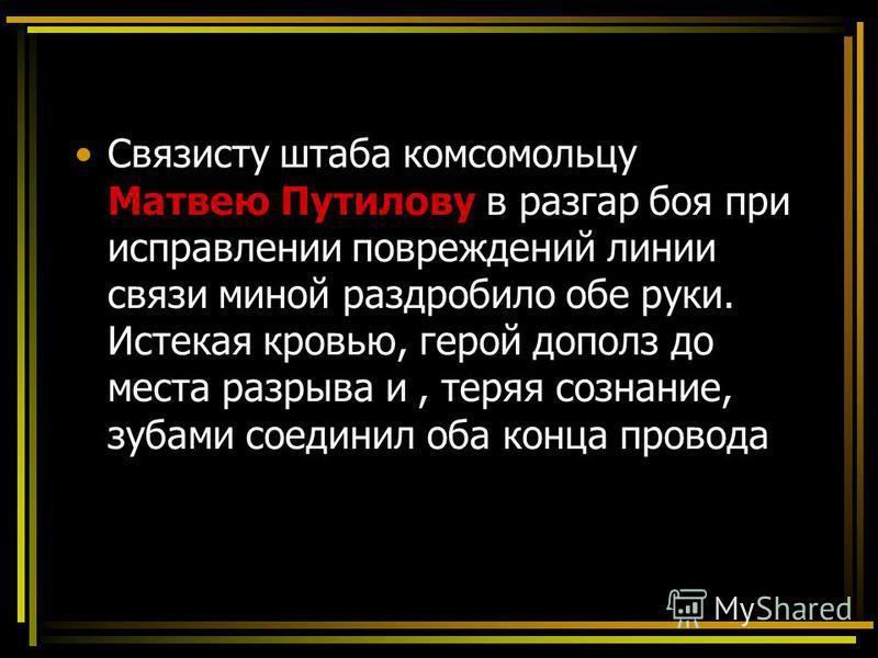 Связисту штаба комсомольцу Матвею Путилову в разгар боя при исправлении повреждений линии связи миной раздробило обе руки. Истекая кровью, герой дополз до места разрыва и, теряя сознание, зубами соединил оба конца провода