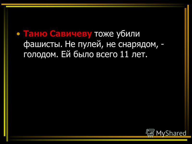 Таню Савичеву тоже убили фашисты. Не пулей, не снарядом, - голодом. Ей было всего 11 лет.