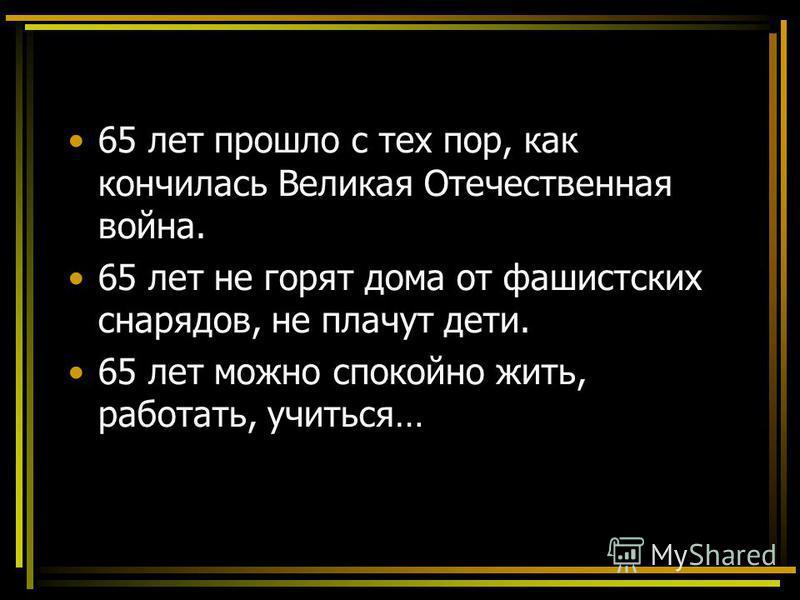 65 лет прошло с тех пор, как кончилась Великая Отечественная война. 65 лет не горят дома от фашистских снарядов, не плачут дети. 65 лет можно спокойно жить, работать, учиться…