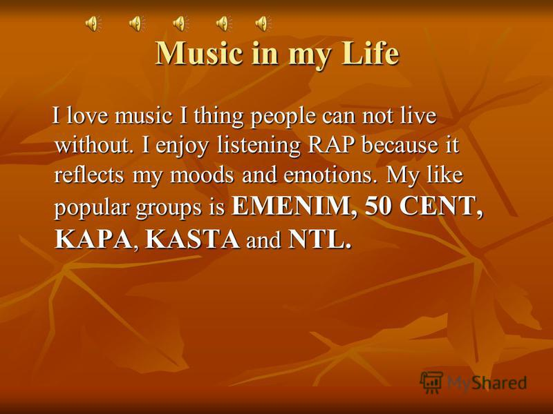 Music in my Life I love music I thing people can not live without. I enjoy listening RAP because it reflects my moods and emotions. My like popular groups is EMENIM, 50 CENT, KAPA, KASTA and NTL. I love music I thing people can not live without. I en
