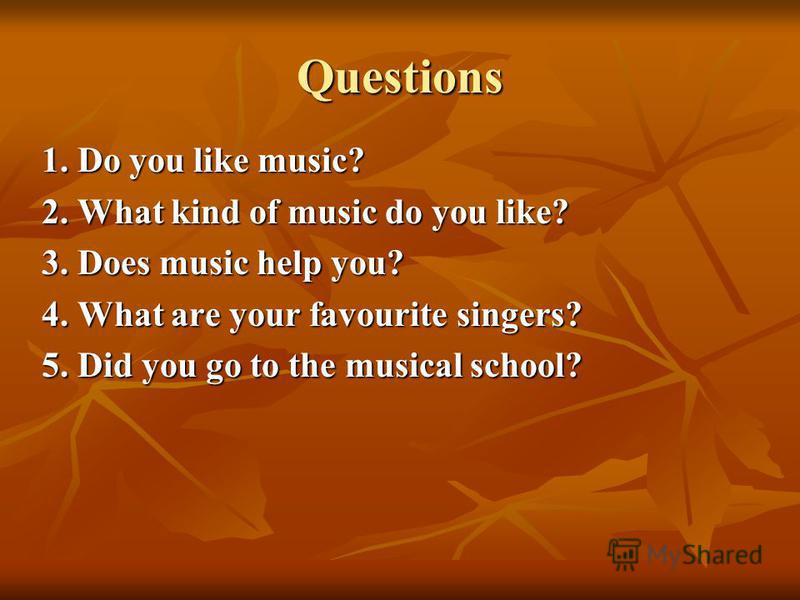 Questions 1. Do you like music? 2. What kind of music do you like? 3. Does music help you? 4. What are your favourite singers? 5. Did you go to the musical school?