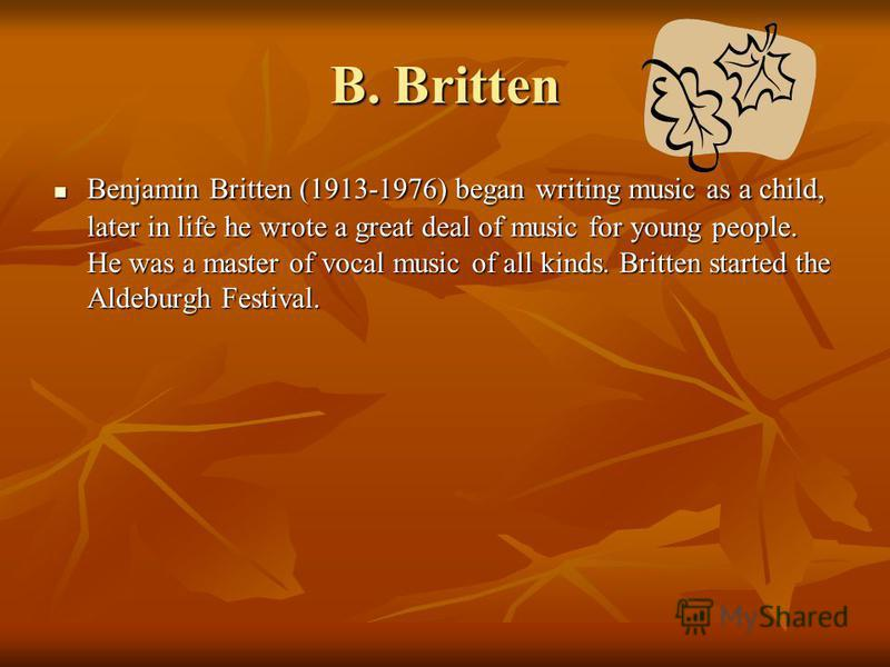 Benjamin Britten (1913-1976) began writing music as a child, later in life he wrote a great deal of music for young people. He was a master of vocal music of all kinds. Britten started the Aldeburgh Festival. Benjamin Britten (1913-1976) began writin