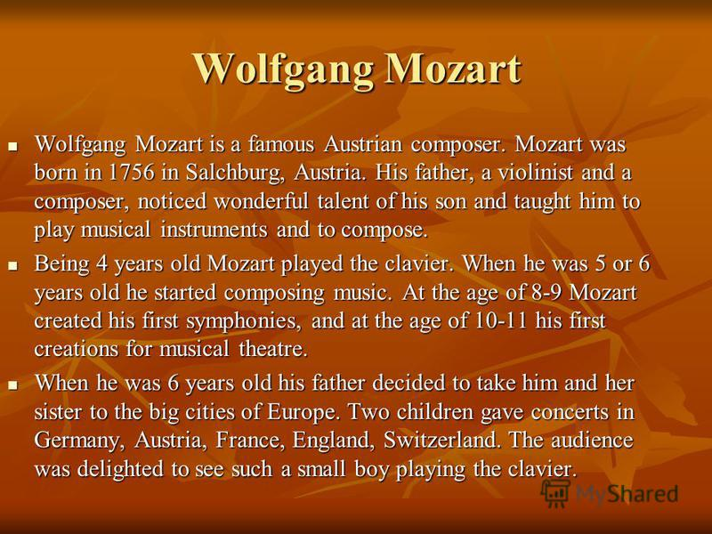 Wolfgang Mozart is a famous Austrian composer. Mozart was born in 1756 in Salchburg, Austria. His father, a violinist and a composer, noticed wonderful talent of his son and taught him to play musical instruments and to compose. Wolfgang Mozart is a
