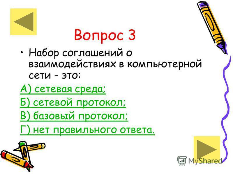 Вопрос 3 Набор соглашений о взаимодействиях в компьютерной сети - это: А) сетевая среда; Б) сетевой протокол; В) базовый протокол; Г) нет правильного ответа.