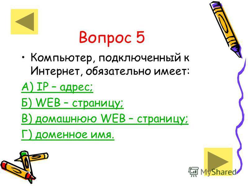 Вопрос 5 Компьютер, подключенный к Интернет, обязательно имеет: А) IP – адрес; Б) WEB – страницу; В) домашнюю WEB – страницу; Г) доменное имя.