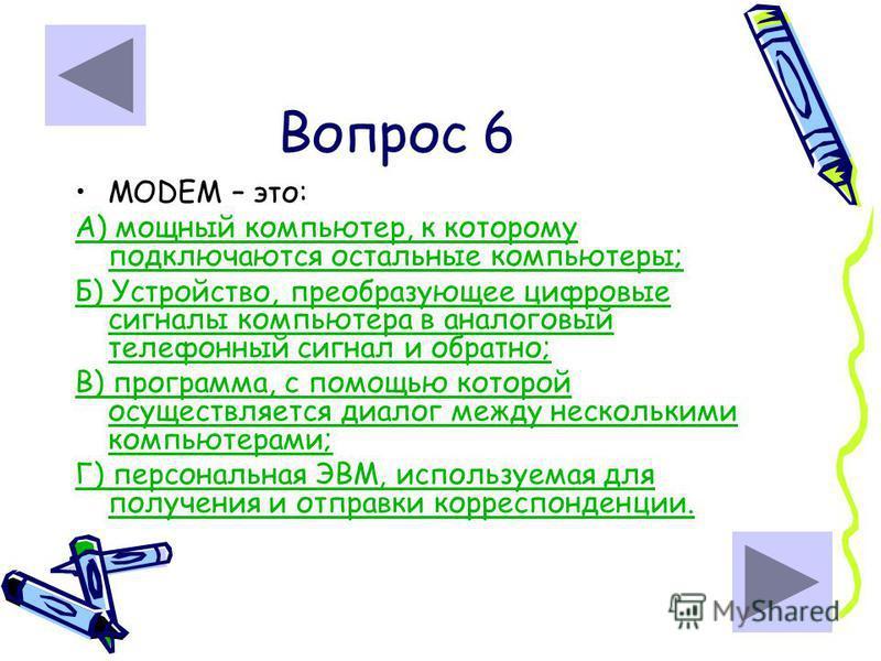 Вопрос 6 MODEM – это: А) мощный компьютер, к которому подключаются остальные компьютеры; Б) Устройство, преобразующее цифровые сигналы компьютера в аналоговый телефонный сигнал и обратно; В) программа, с помощью которой осуществляется диалог между не