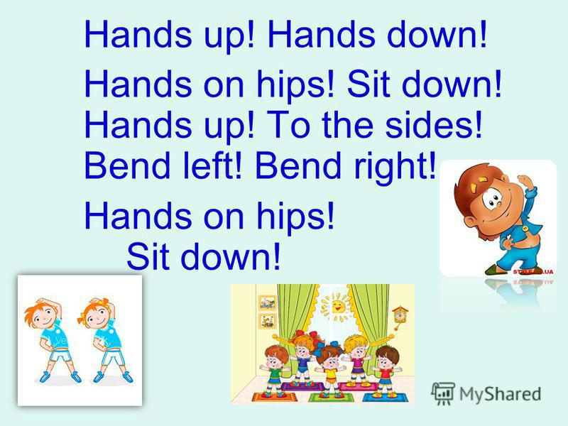 Hands up! Hands down! Hands on hips! Sit down! Hands up! To the sides! Bend left! Bend right! Hands on hips! Sit down!