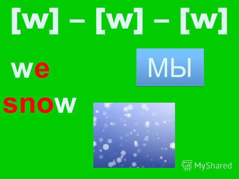 we snow [w] – [w] – [w] МЫ