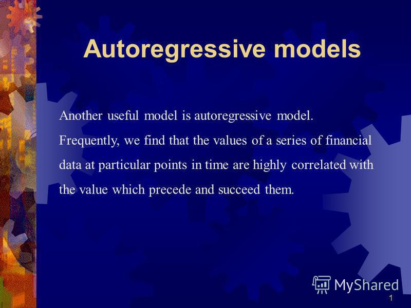 1 Another useful model is autoregressive model. Frequently, we find that the values of a series of financial data at particular points in time are highly correlated with the value which precede and succeed them. Autoregressive models