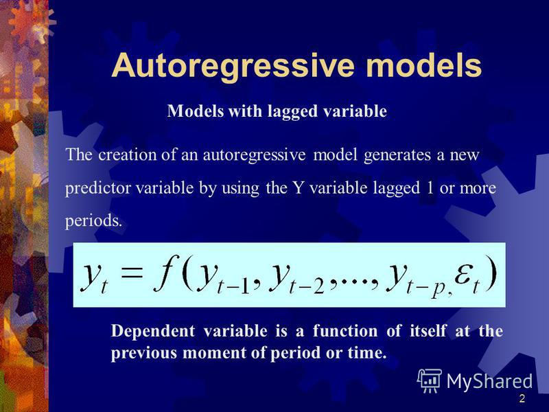 2 Models with lagged variable Dependent variable is a function of itself at the previous moment of period or time. The creation of an autoregressive model generates a new predictor variable by using the Y variable lagged 1 or more periods.