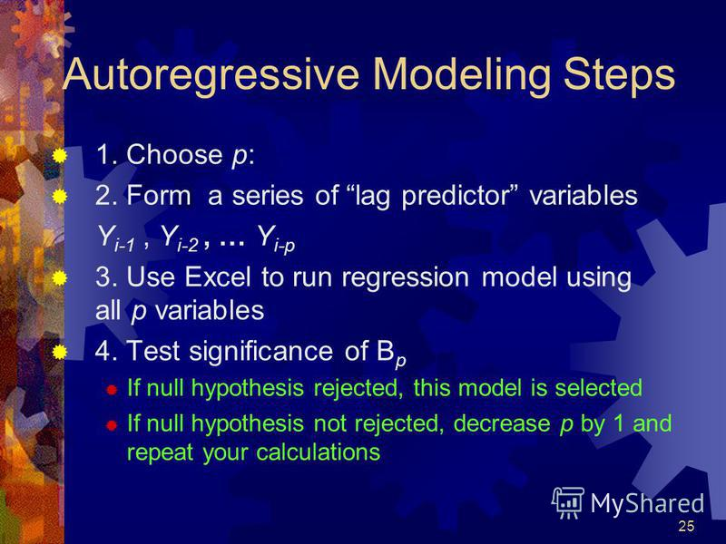 25 Autoregressive Modeling Steps 1. Choose p: 2. Form a series of lag predictor variables Y i-1, Y i-2, … Y i-p 3. Use Excel to run regression model using all p variables 4. Test significance of B p If null hypothesis rejected, this model is selected
