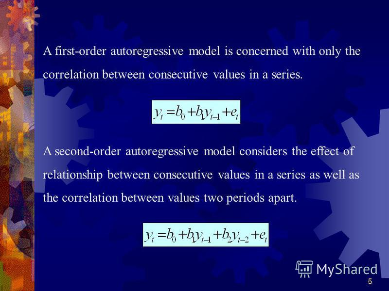 5 A first-order autoregressive model is concerned with only the correlation between consecutive values in a series. A second-order autoregressive model considers the effect of relationship between consecutive values in a series as well as the correla