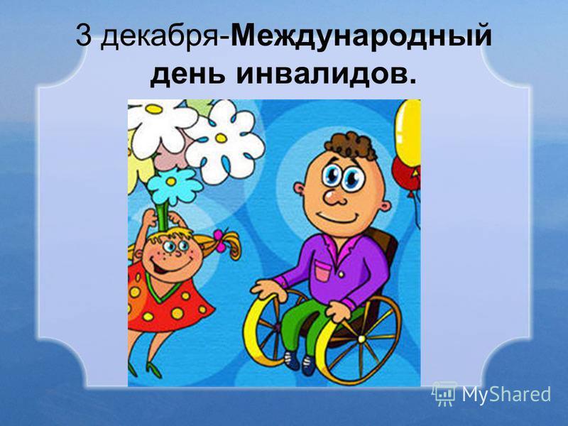 3 декабря-Международный день инвалидов.