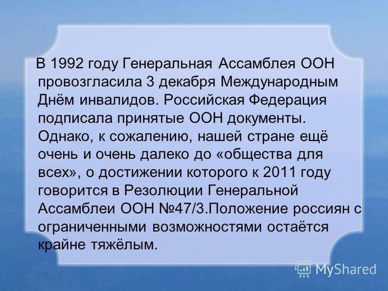В 1992 году Генеральная Ассамблея ООН провозгласила 3 декабря Международным Днём инвалидов. Российская Федерация подписала принятые ООН документы. Однако, к сожалению, нашей стране ещё очень и очень далеко до «общества для всех», о достижении которог