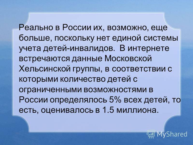 Реально в России их, возможно, еще больше, поскольку нет единой системы учета детей-инвалидов. В интернете встречаются данные Московской Хельсинской группы, в соответствии с которыми количество детей с ограниченными возможностями в России определялос