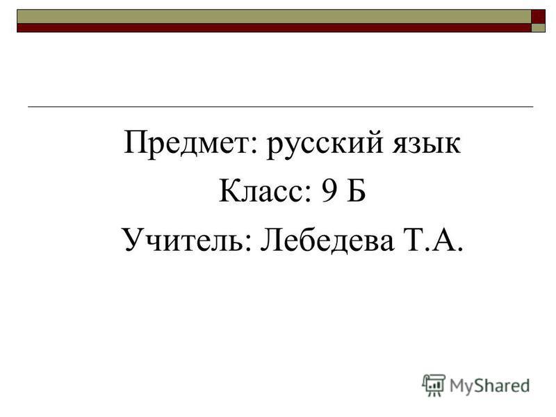 Предмет: русский язык Класс: 9 Б Учитель: Лебедева Т.А.