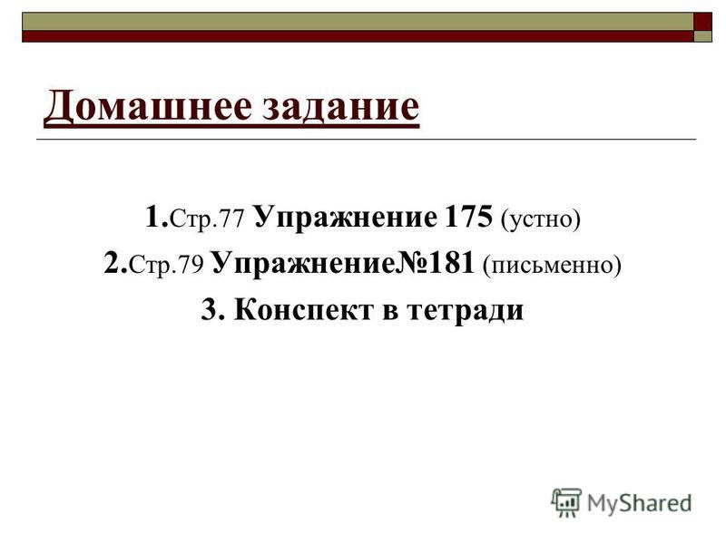 Домашнее задание 1. Стр.77 Упражнение 175 (устно) 2. Стр.79 Упражнение 181 (письмено) 3. Конспект в тетради