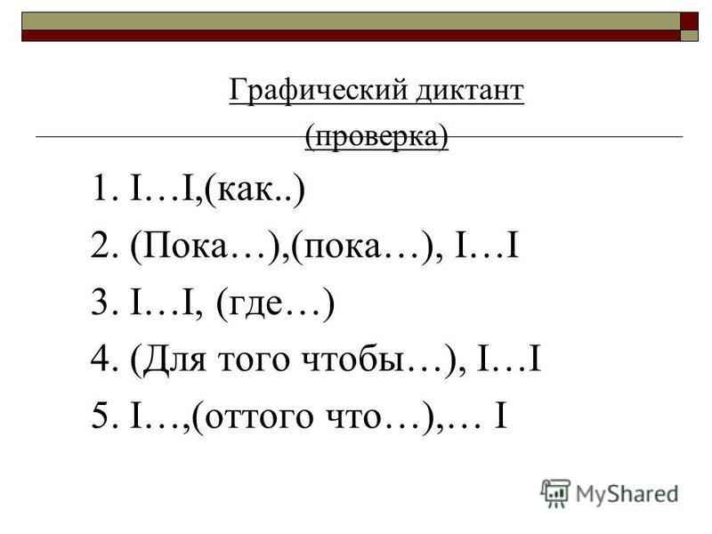 Графический диктант (проверка) 1. I…I,(как..) 2. (Пока…),(пока…), I…I 3. I…I, (где…) 4. (Для того чтобы…), I…I 5. I…,(оттого что…),… I