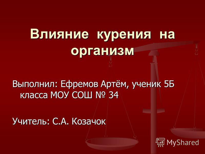 Влияние курения на организм Выполнил: Ефремов Артём, ученик 5Б класса МОУ СОШ 34 Учитель: С.А. Козачок