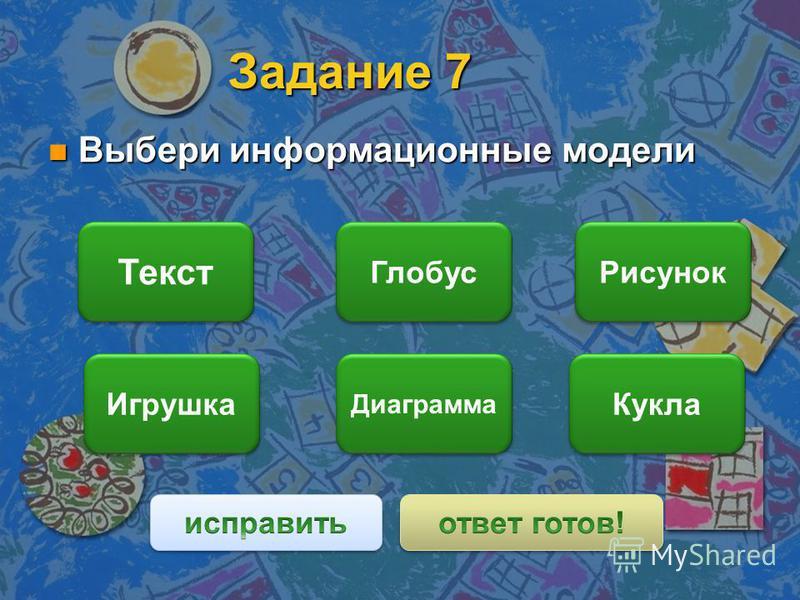 Задание 7 n Выбери информационные модели Текст Диаграмма Рисунок Игрушка Глобус Кукла
