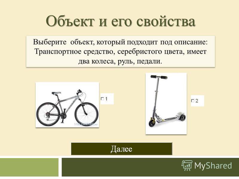 Объект и его свойства Выберите объект, который подходит под описание: Транспортное средство, серебристого цвета, имеет два колеса, руль, педали. Выберите объект, который подходит под описание: Транспортное средство, серебристого цвета, имеет два коле