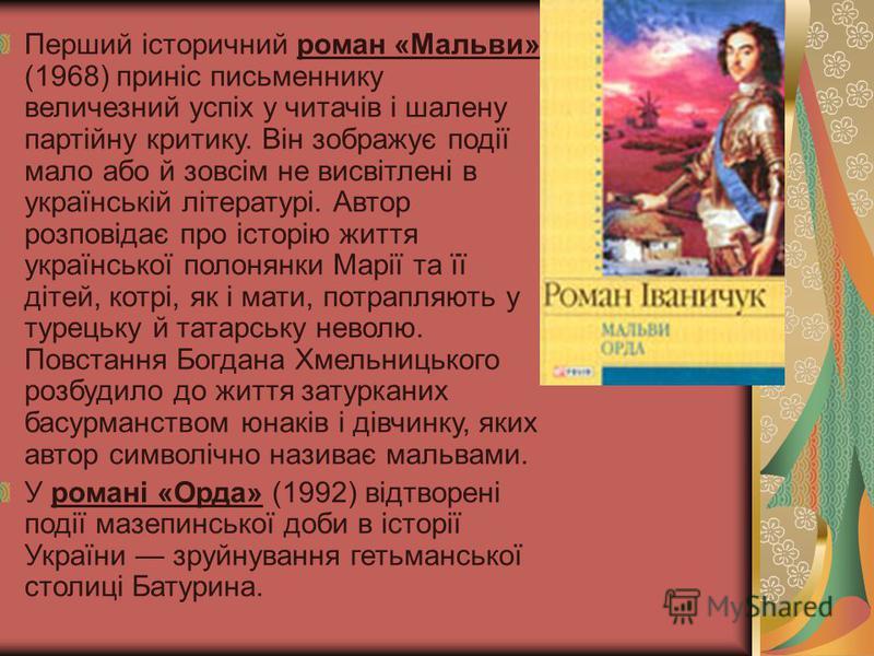 Перший історичний роман «Мальви» (1968) приніс письменнику величезний успіх у читачів і шалену партійну критику. Він зображує події мало або й зовсім не висвітлені в українській літературі. Автор розповідає про історію життя української полонянки Мар