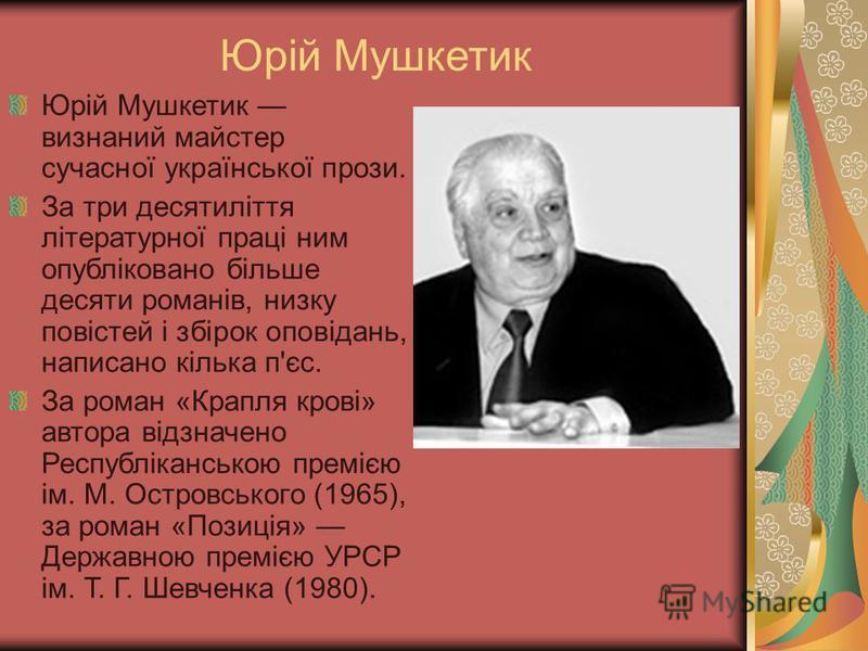 Юрій Мушкетик Юрій Мушкетик визнаний майстер сучасної української прози. За три десятиліття літературної праці ним опубліковано більше десяти романів, низку повістей і збірок оповідань, написано кілька п'єс. За роман «Крапля крові» автора відзначено