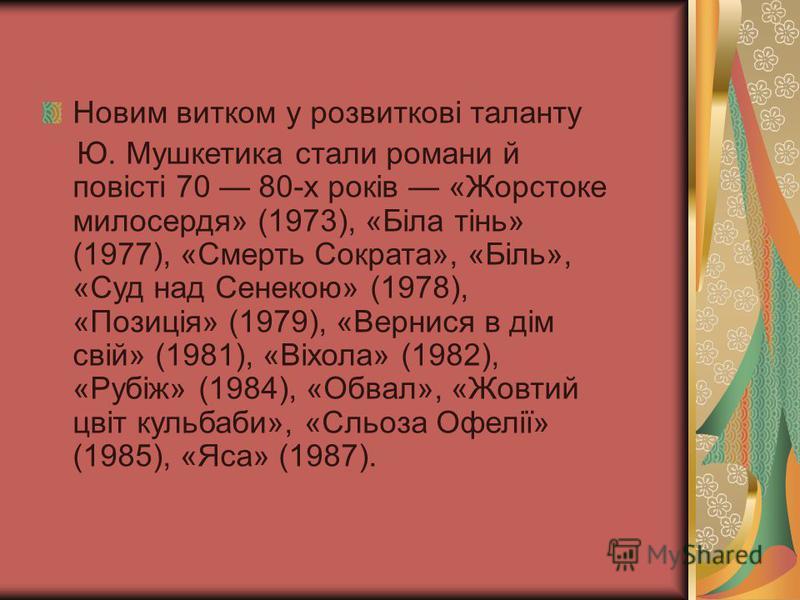 Новим витком у розвиткові таланту Ю. Мушкетика стали романи й повісті 70 80-х років «Жорстоке милосердя» (1973), «Біла тінь» (1977), «Смерть Сократа», «Біль», «Суд над Сенекою» (1978), «Позиція» (1979), «Вернися в дім свій» (1981), «Віхола» (1982), «