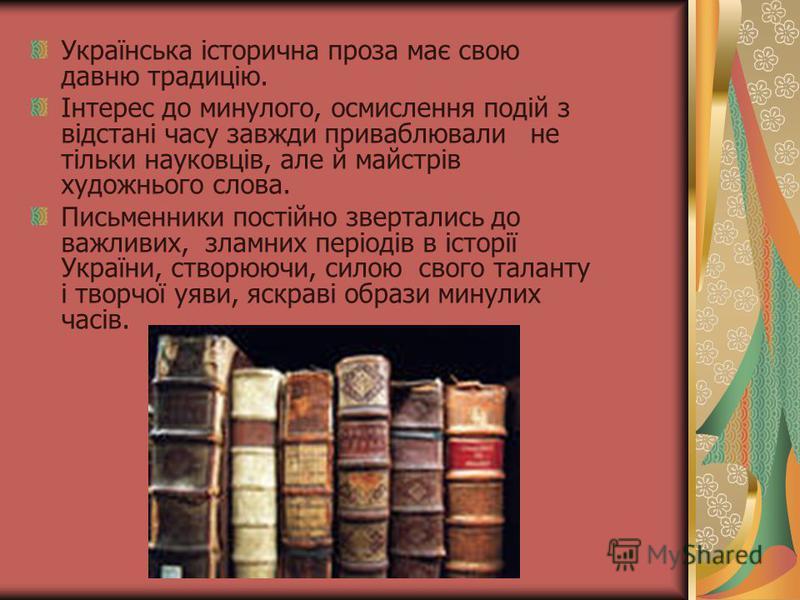 Українська історична проза має свою давню традицію. Інтерес до минулого, осмислення подій з відстані часу завжди приваблювали не тільки науковців, але й майстрів художнього слова. Письменники постійно звертались до важливих, зламних періодів в історі
