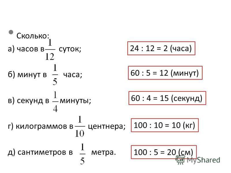 Сколько: а) часов в суток; б) минут в часа; в) секунд в минуты; г) килограммов в центнера; д) сантиметров в метра. 24 : 12 = 2 (часа) 60 : 5 = 12 (минут) 60 : 4 = 15 (секунд) 100 : 10 = 10 (кг) 100 : 5 = 20 (см)
