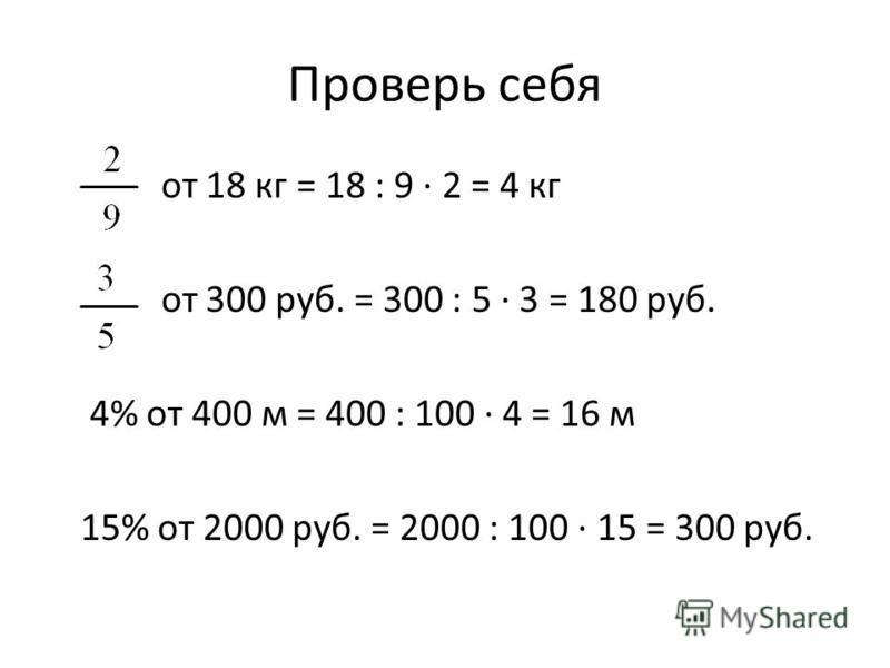 Проверь себя от 18 кг = 18 : 9 2 = 4 кг от 300 руб. = 300 : 5 3 = 180 руб. 4% от 400 м = 400 : 100 4 = 16 м 15% от 2000 руб. = 2000 : 100 15 = 300 руб.