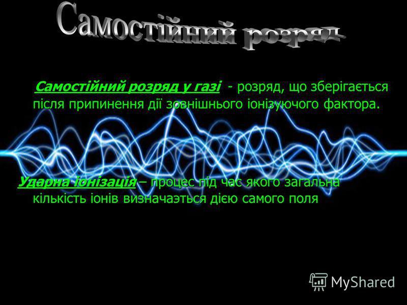 Самостійний розряд у газі - розряд, що зберігається після припинення дії зовнішнього іонізуючого фактора. Ударна іонізація – процес під час якого загальна кількість іонів визначаэться дією самого поля