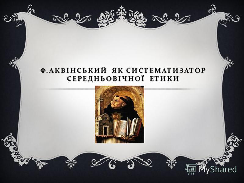 Ф. АКВІНСЬКИЙ ЯК СИСТЕМАТИЗАТОР СЕРЕДНЬОВІЧНОЇ ЕТИКИ Харків 2012