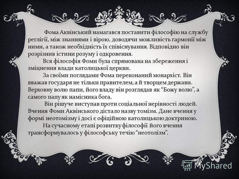 Фома Аквінський намагався поставити філософію на службу реглігії, між знаннями і вірою, доводячи можливість гармонії між ними, а також необхідність їх співіснування. Відповідно він розрізнив істини розуму і одкровення. Вся філософія Фоми була спрямов