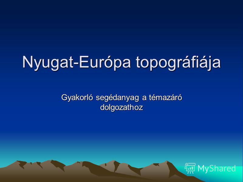 Nyugat-Európa topográfiája Gyakorló segédanyag a témazáró dolgozathoz