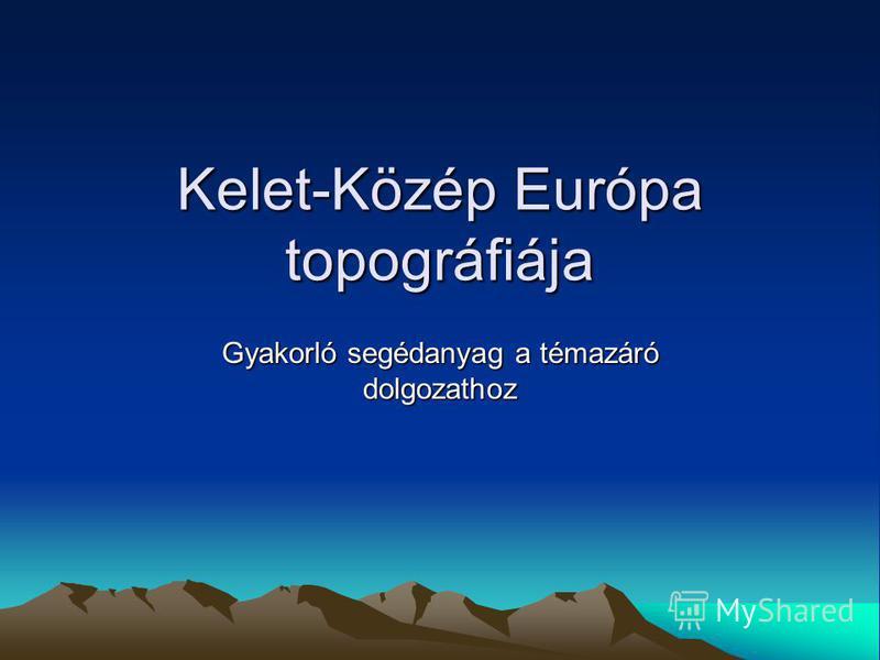 Kelet-Közép Európa topográfiája Gyakorló segédanyag a témazáró dolgozathoz