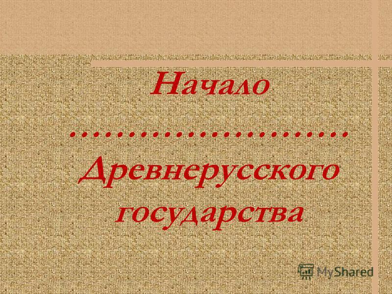 Начало …………………… Древнерусского государства