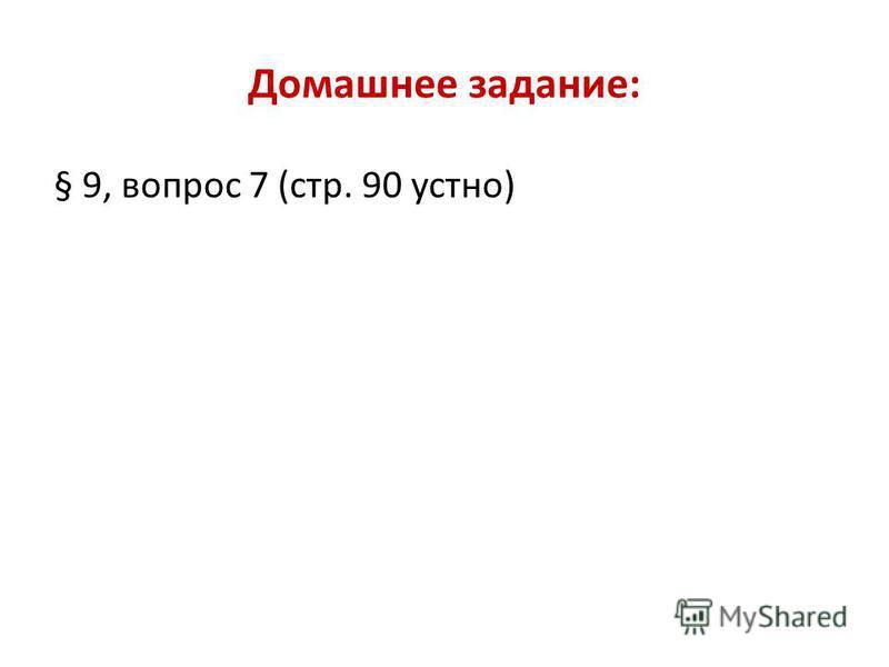 Домашнее задание: § 9, вопрос 7 (стр. 90 устно)