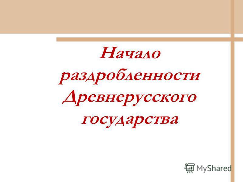 Начало раздробленности Древнерусского государства