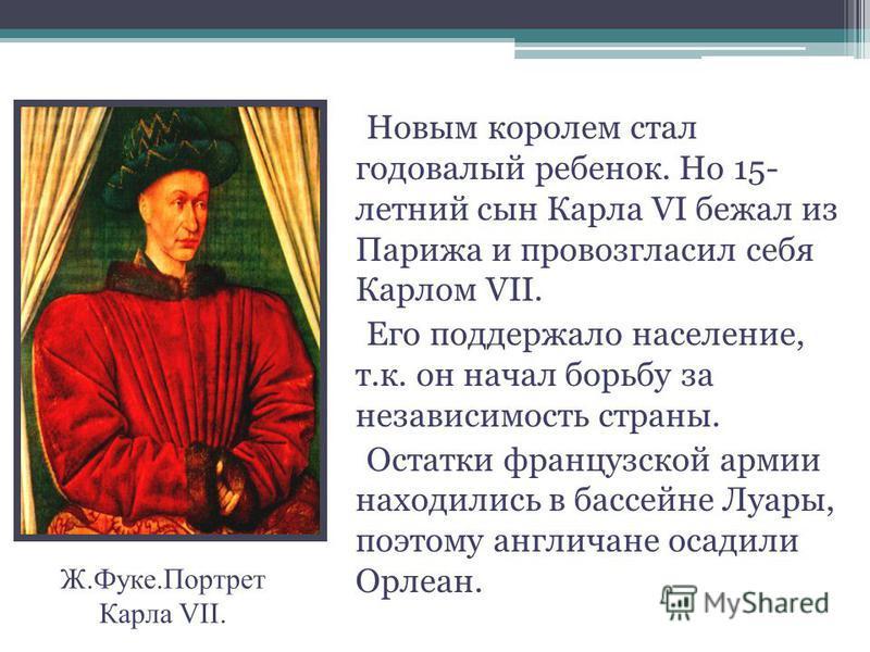 Новым королем стал годовалый ребенок. Но 15- летний сын Карла VI бежал из Парижа и провозгласил себя Карлом VII. Его поддержало население, т.к. он начал борьбу за независимость страны. Остатки французской армии находились в бассейне Луары, поэтому ан
