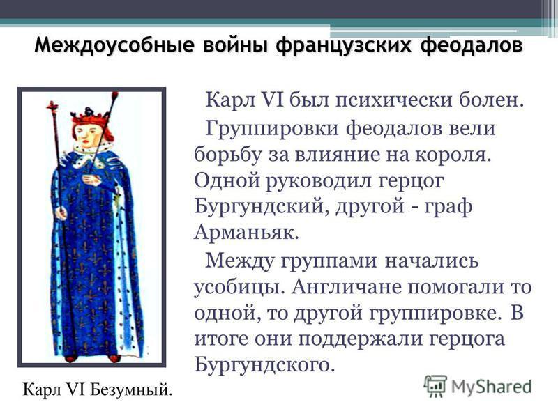 Междоусобные войны французских феодалов Карл VI был психически болен. Группировки феодалов вели борьбу за влияние на короля. Одной руководил герцог Бургундский, другой - граф Арманьяк. Между группами начались усобицы. Англичане помогали то одной, то